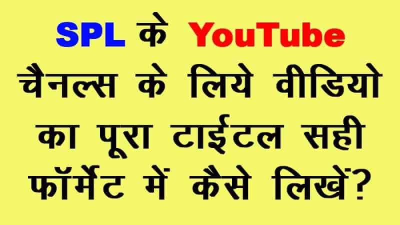 SPL के YouTube चैनल्स के लिए VIDEO का पूरा TITLE सही FORMAT में कैसे लिखें?
